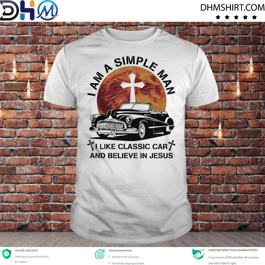 I am a simple man I like classic car and believe in shirt