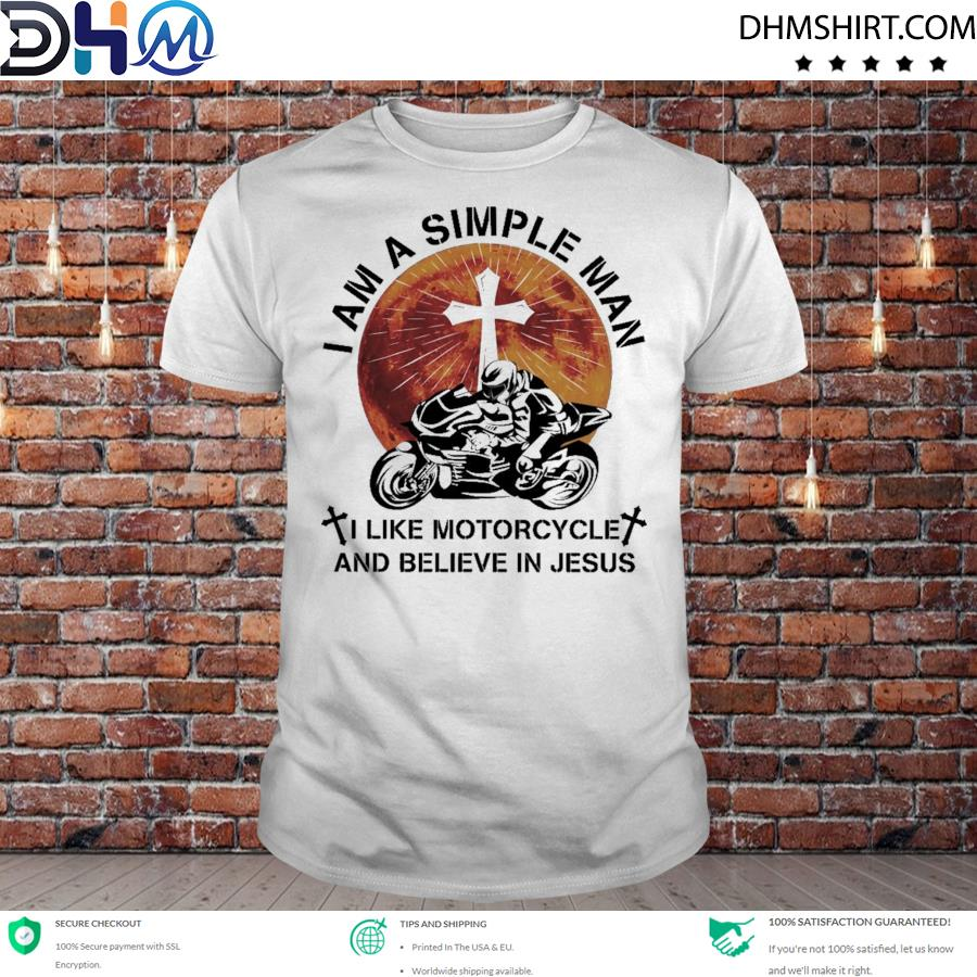 I am a simple man I like motorcycle and believe in Jesus shirt