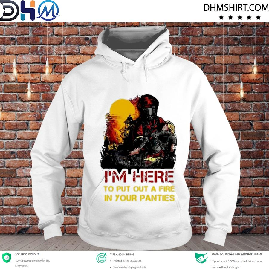 Official i'm here to put a fire in your panties s hoodie
