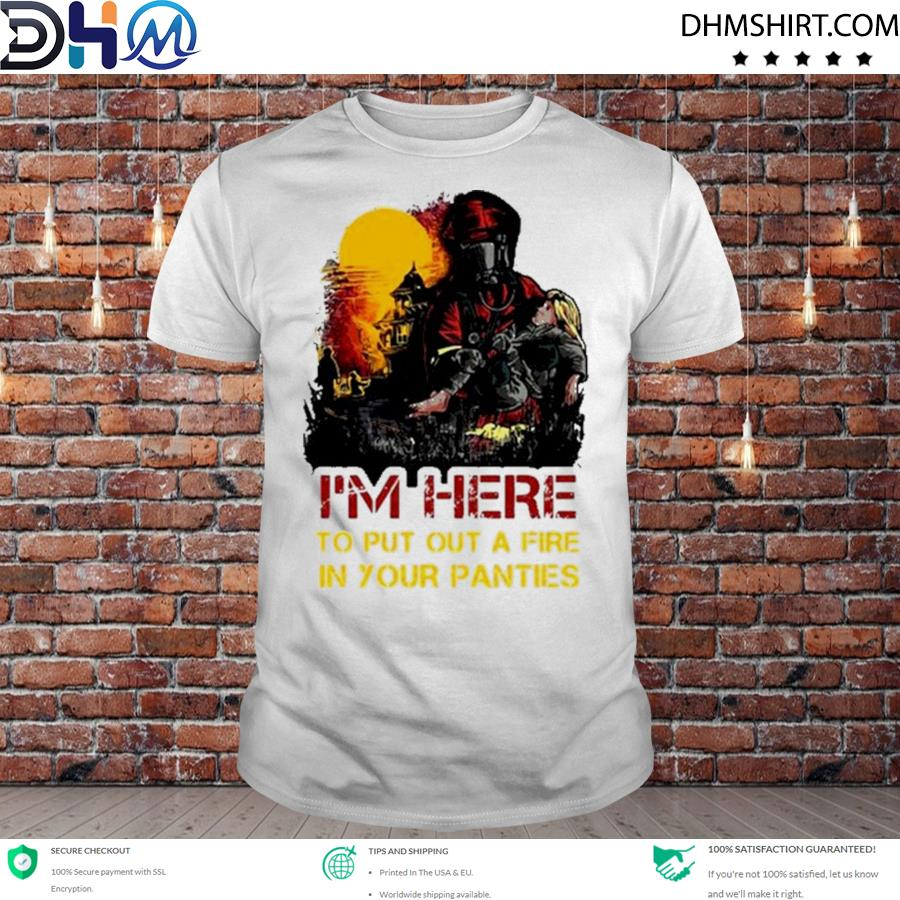 Official i'm here to put a fire in your panties shirt